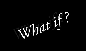 Problem solving asks: WHAT IF