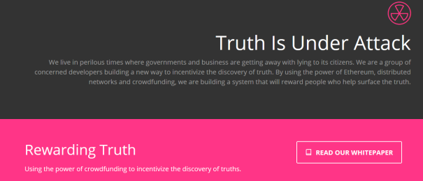 Truth Is Under Attack We live in perilous times where governments and business are getting away with lying to its citizens. We are a group of concerned developers building a new way to incentivize the discovery of truth. By using the power of Ethereum, distributed networks and crowdfunding, we are building a system that will reward people who help surface the truth.