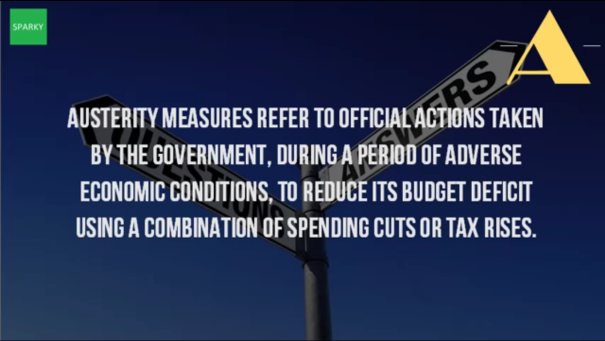 Austerity: governments are forced, by the bond market or other lenders, to a set of economic policies to control public sector debt. These often times harsh steps are taken to lower deficits and avoid a debt crisis.