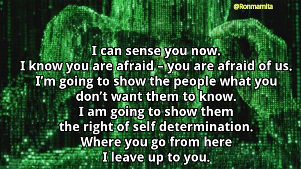 I can sense you now. I know you are afraid – you are afraid of us. I'm going to show the people what you don't want them to know. I am going to show them the right of self determination. Where you go from here I leave up to you.